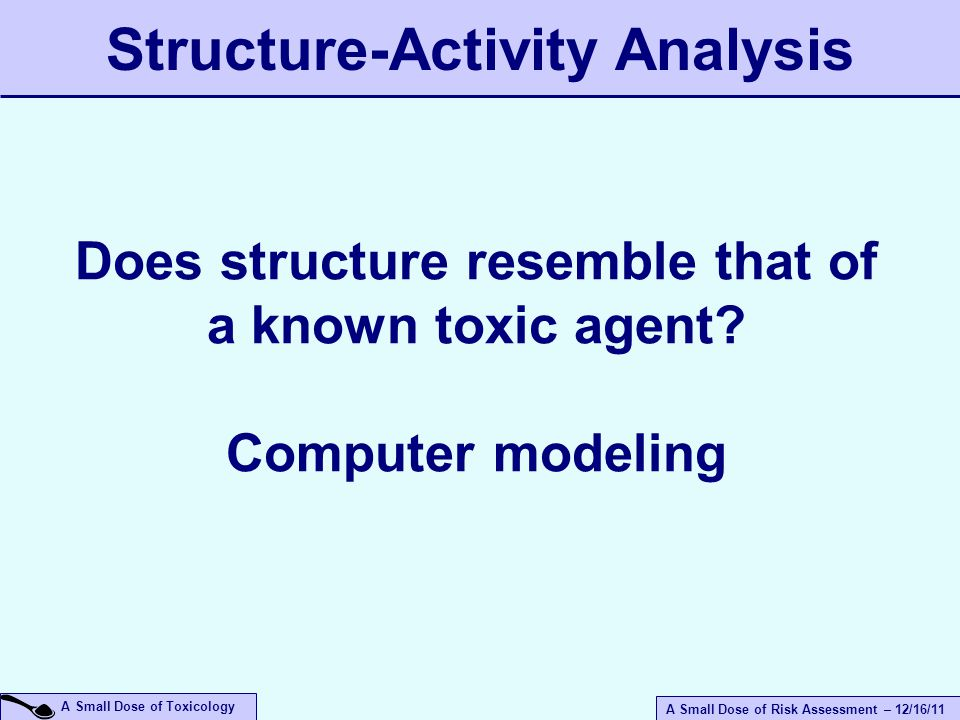 A Small Dose of Risk Assessment – 12/16/11 A Small Dose of Toxicology Structure-Activity Analysis Does structure resemble that of a known toxic agent.
