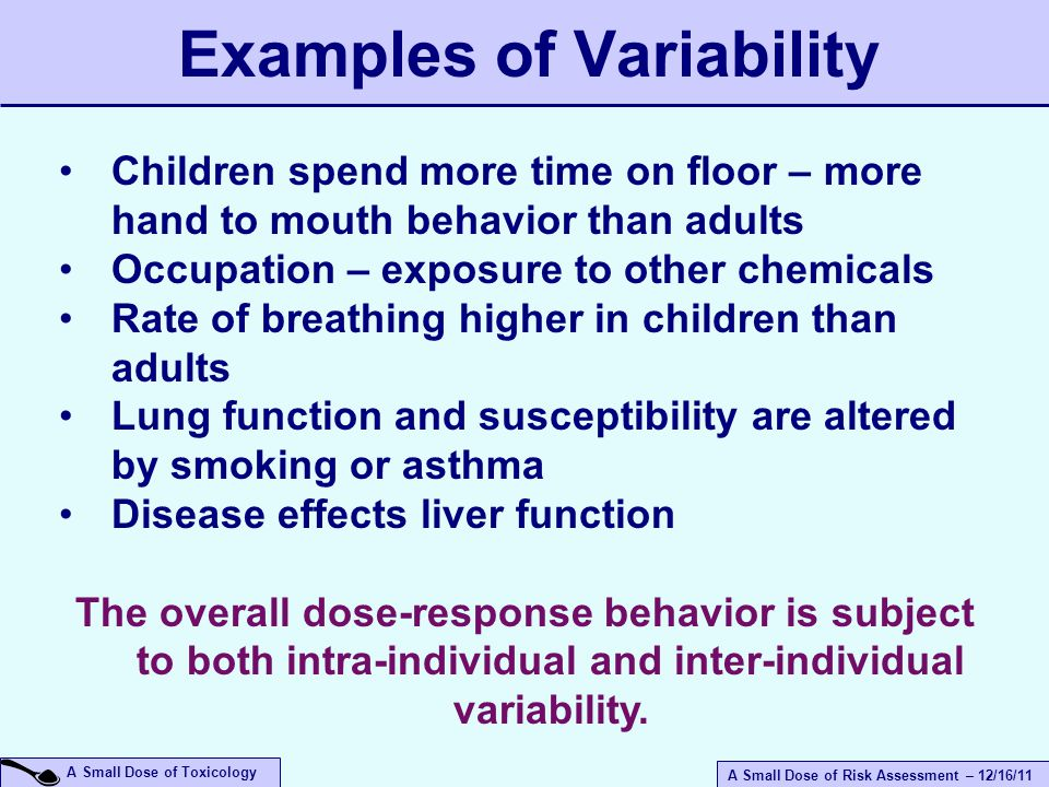A Small Dose of Risk Assessment – 12/16/11 A Small Dose of Toxicology Examples of Variability Children spend more time on floor – more hand to mouth behavior than adults Occupation – exposure to other chemicals Rate of breathing higher in children than adults Lung function and susceptibility are altered by smoking or asthma Disease effects liver function The overall dose-response behavior is subject to both intra-individual and inter-individual variability.