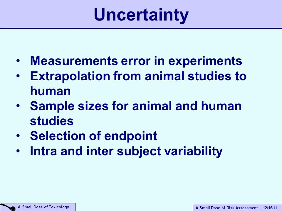 A Small Dose of Risk Assessment – 12/16/11 A Small Dose of Toxicology Uncertainty Measurements error in experiments Extrapolation from animal studies to human Sample sizes for animal and human studies Selection of endpoint Intra and inter subject variability