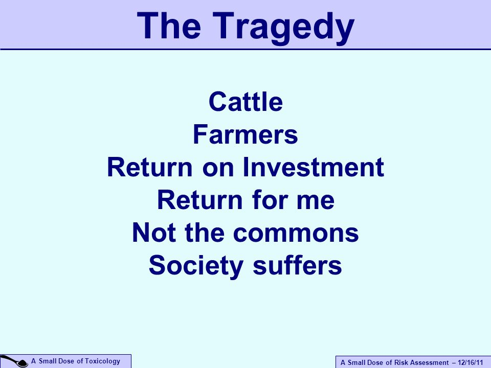 A Small Dose of Risk Assessment – 12/16/11 A Small Dose of Toxicology The Tragedy Cattle Farmers Return on Investment Return for me Not the commons Society suffers