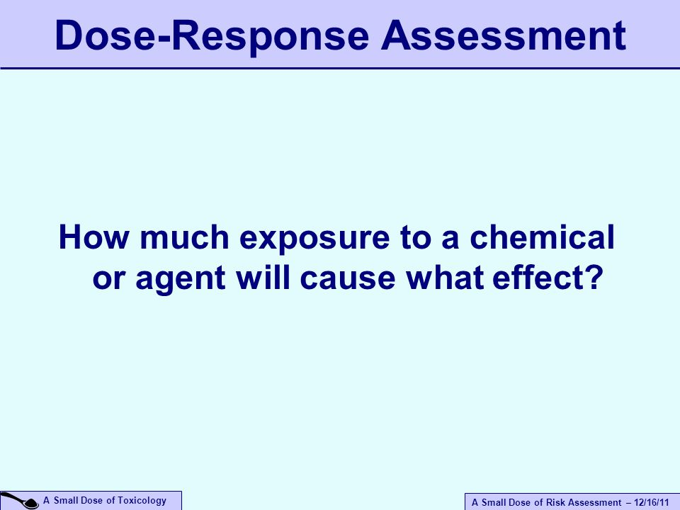 A Small Dose of Risk Assessment – 12/16/11 A Small Dose of Toxicology Dose-Response Assessment How much exposure to a chemical or agent will cause what effect