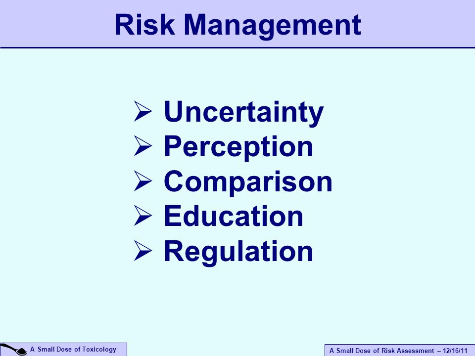 A Small Dose of Risk Assessment – 12/16/11 A Small Dose of Toxicology  Uncertainty  Perception  Comparison  Education  Regulation Risk Management