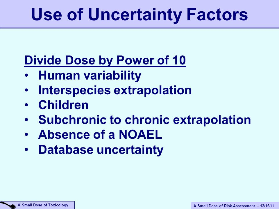 A Small Dose of Risk Assessment – 12/16/11 A Small Dose of Toxicology Use of Uncertainty Factors Divide Dose by Power of 10 Human variability Interspecies extrapolation Children Subchronic to chronic extrapolation Absence of a NOAEL Database uncertainty