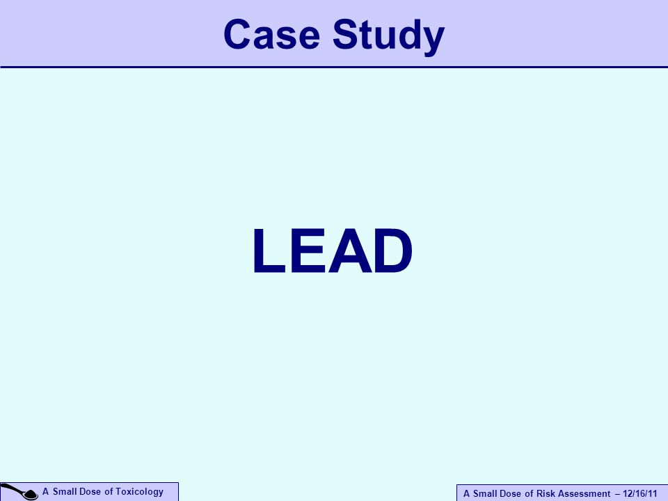 A Small Dose of Risk Assessment – 12/16/11 A Small Dose of Toxicology Case Study LEAD