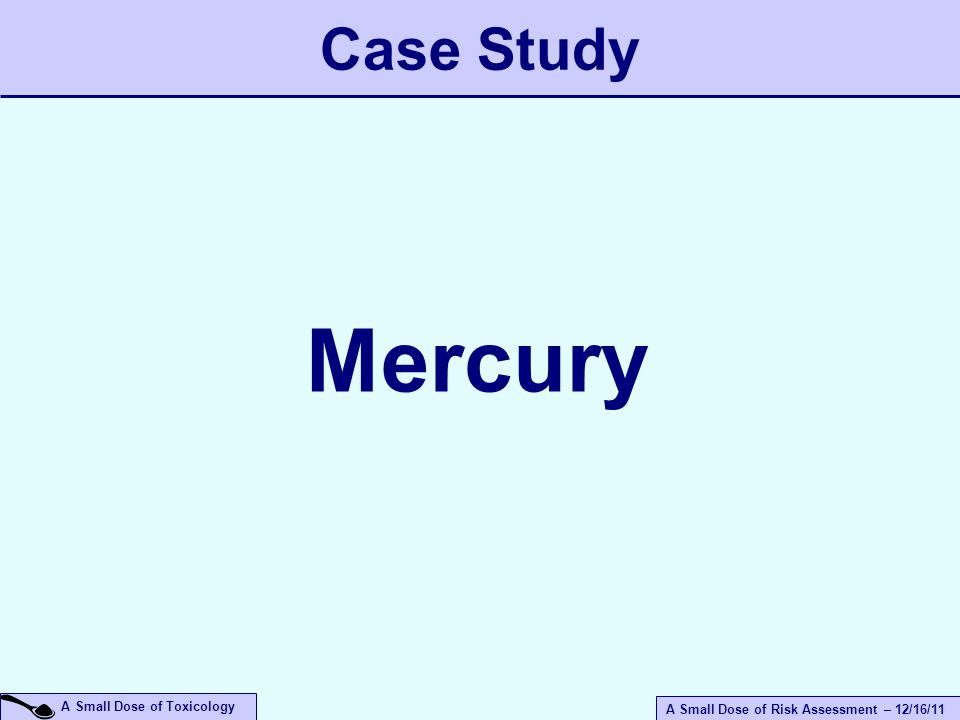 A Small Dose of Risk Assessment – 12/16/11 A Small Dose of Toxicology Case Study Mercury