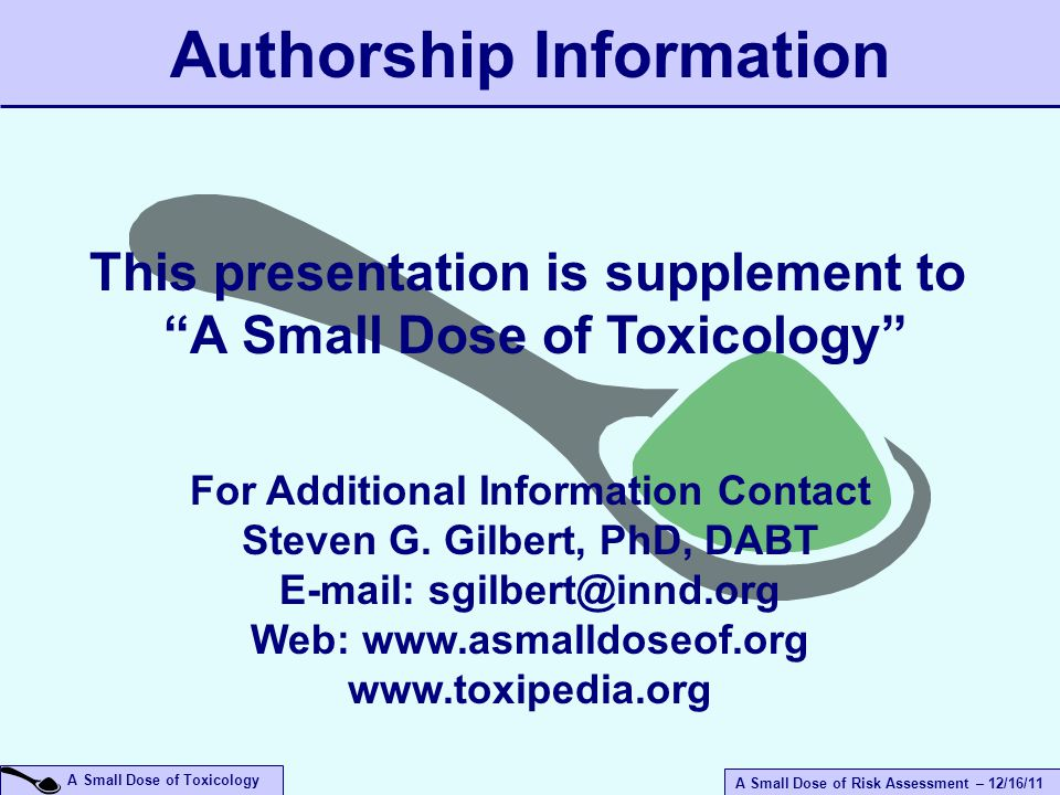 A Small Dose of Risk Assessment – 12/16/11 A Small Dose of Toxicology Authorship Information For Additional Information Contact Steven G.