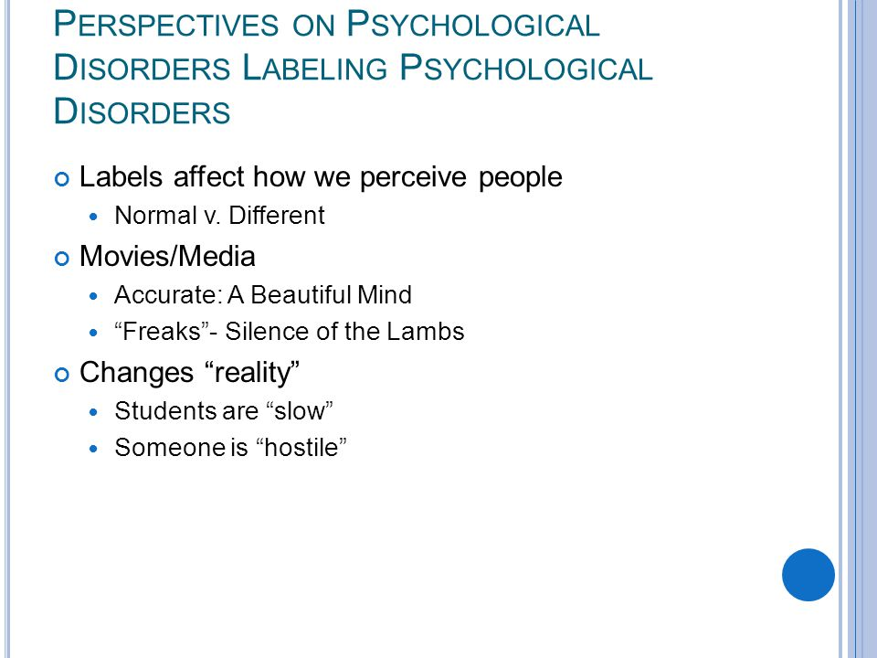 P ERSPECTIVES ON P SYCHOLOGICAL D ISORDERS L ABELING P SYCHOLOGICAL D ISORDERS Labels affect how we perceive people Normal v.