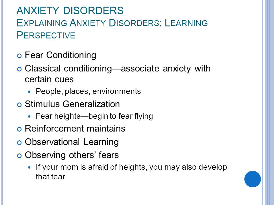 ANXIETY DISORDERS E XPLAINING A NXIETY D ISORDERS : L EARNING P ERSPECTIVE Fear Conditioning Classical conditioning—associate anxiety with certain cues People, places, environments Stimulus Generalization Fear heights—begin to fear flying Reinforcement maintains Observational Learning Observing others' fears If your mom is afraid of heights, you may also develop that fear