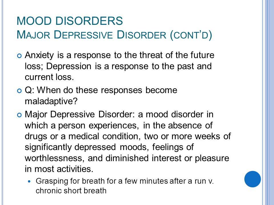MOOD DISORDERS M AJOR D EPRESSIVE D ISORDER ( CONT ' D ) Anxiety is a response to the threat of the future loss; Depression is a response to the past and current loss.