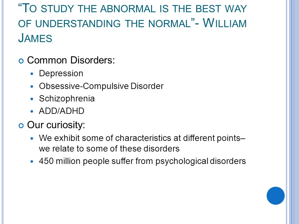 T O STUDY THE ABNORMAL IS THE BEST WAY OF UNDERSTANDING THE NORMAL - W ILLIAM J AMES Common Disorders: Depression Obsessive-Compulsive Disorder Schizophrenia ADD/ADHD Our curiosity: We exhibit some of characteristics at different points– we relate to some of these disorders 450 million people suffer from psychological disorders