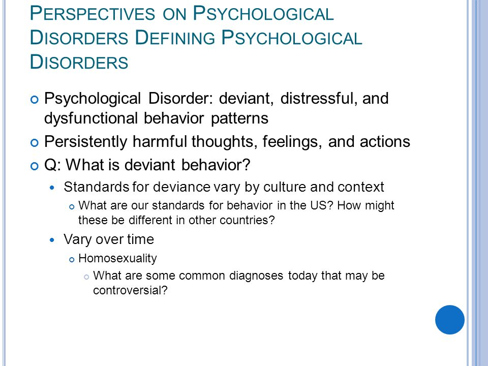 P ERSPECTIVES ON P SYCHOLOGICAL D ISORDERS D EFINING P SYCHOLOGICAL D ISORDERS Psychological Disorder: deviant, distressful, and dysfunctional behavior patterns Persistently harmful thoughts, feelings, and actions Q: What is deviant behavior.