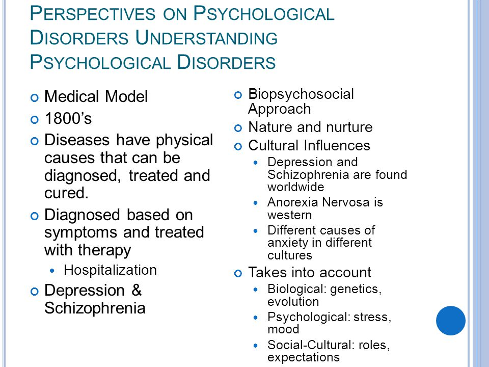 P ERSPECTIVES ON P SYCHOLOGICAL D ISORDERS U NDERSTANDING P SYCHOLOGICAL D ISORDERS Medical Model 1800's Diseases have physical causes that can be diagnosed, treated and cured.