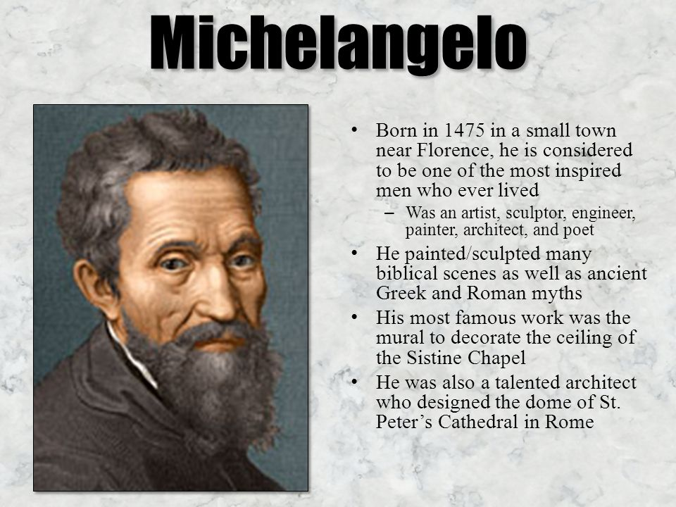 Michelangelo Born in 1475 in a small town near Florence, he is considered to be one of the most inspired men who ever lived – Was an artist, sculptor, engineer, painter, architect, and poet He painted/sculpted many biblical scenes as well as ancient Greek and Roman myths His most famous work was the mural to decorate the ceiling of the Sistine Chapel He was also a talented architect who designed the dome of St.