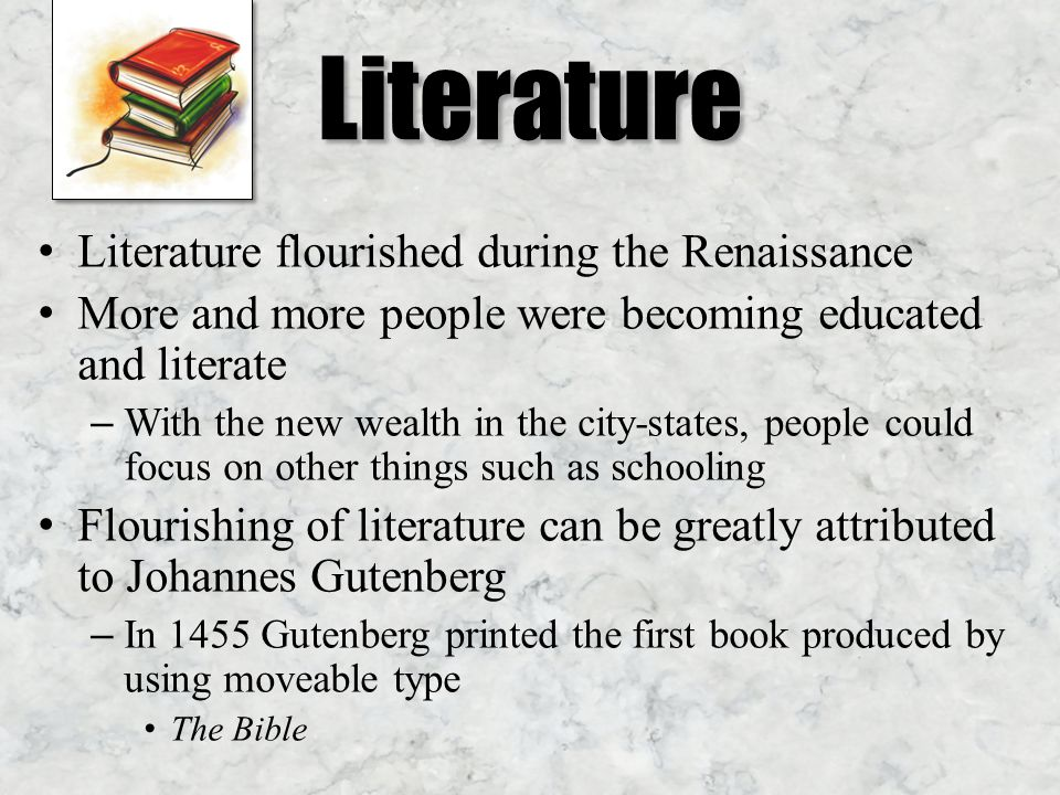 Literature Literature flourished during the Renaissance More and more people were becoming educated and literate – With the new wealth in the city-states, people could focus on other things such as schooling Flourishing of literature can be greatly attributed to Johannes Gutenberg – In 1455 Gutenberg printed the first book produced by using moveable type The Bible