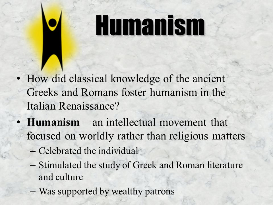 Humanism How did classical knowledge of the ancient Greeks and Romans foster humanism in the Italian Renaissance.