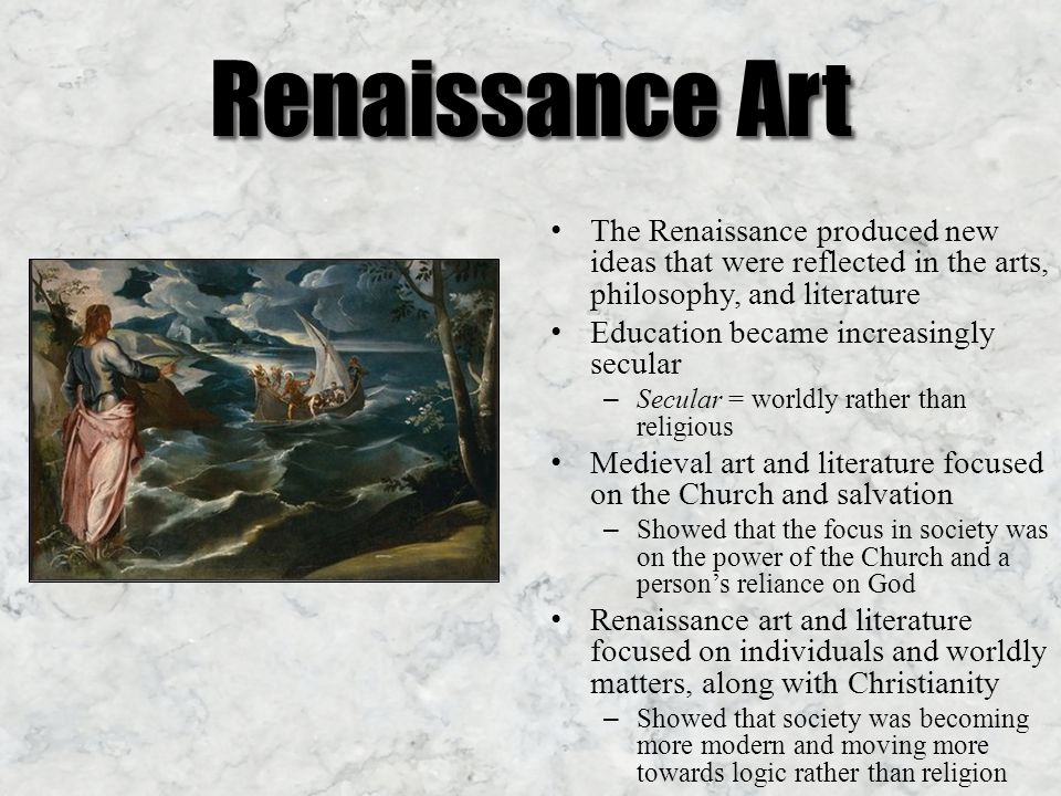 Renaissance Art The Renaissance produced new ideas that were reflected in the arts, philosophy, and literature Education became increasingly secular – Secular = worldly rather than religious Medieval art and literature focused on the Church and salvation – Showed that the focus in society was on the power of the Church and a person's reliance on God Renaissance art and literature focused on individuals and worldly matters, along with Christianity – Showed that society was becoming more modern and moving more towards logic rather than religion