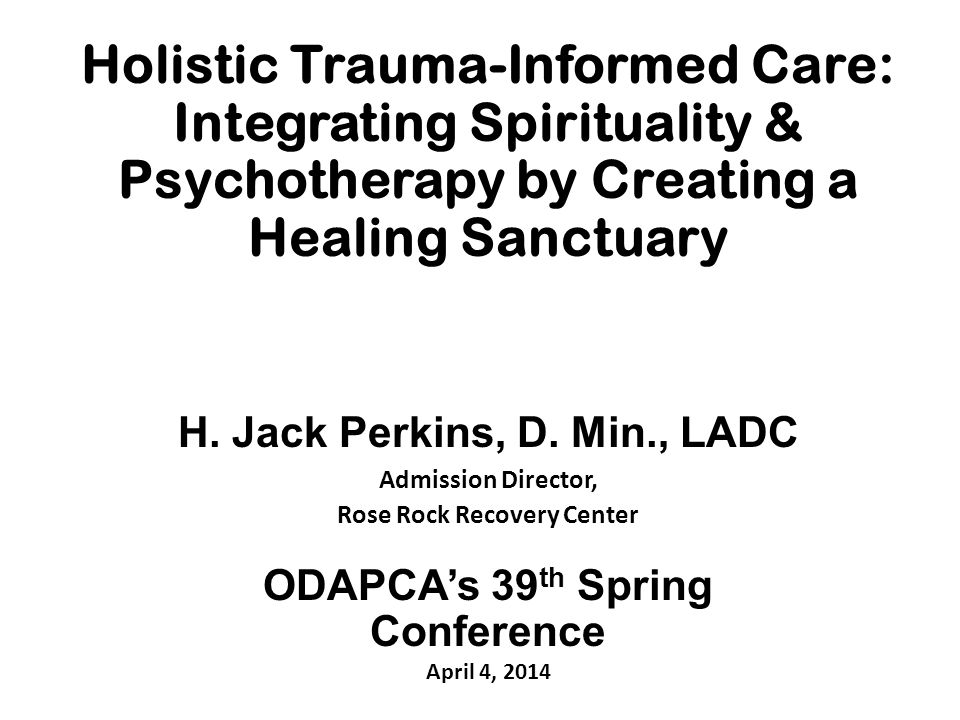 Holistic Trauma-Informed Care: Integrating Spirituality & Psychotherapy by Creating a Healing Sanctuary H. Jack Perkins, D. Min., LADC Admission Direc