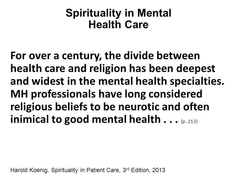 Spirituality in Mental Health Care For over a century, the divide between health care and religion has been deepest and widest in the mental health sp
