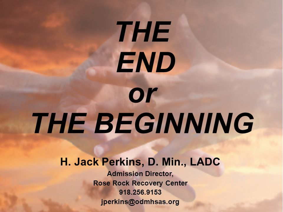 THE END or THE BEGINNING H. Jack Perkins, D. Min., LADC Admission Director, Rose Rock Recovery Center 918.256.9153 jperkins@odmhsas.org
