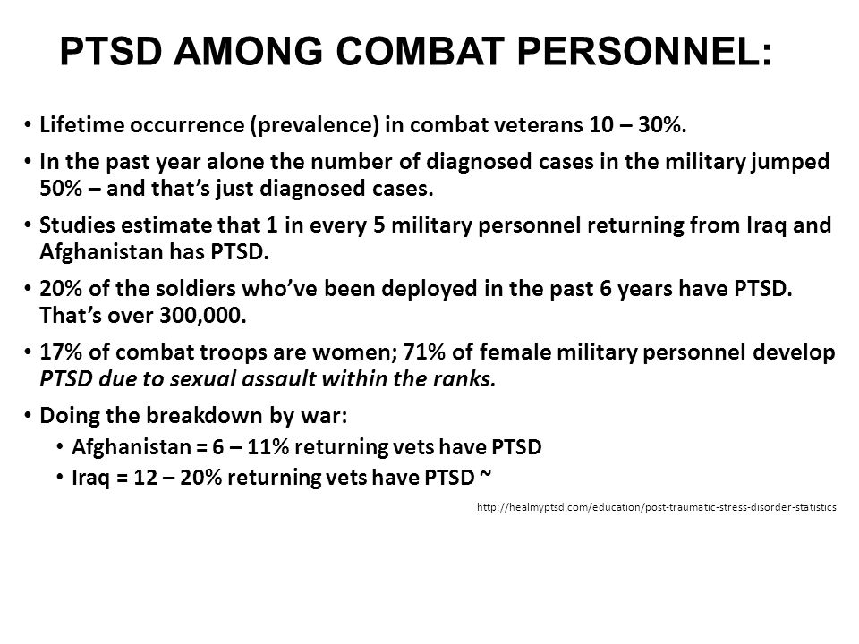 PTSD AMONG COMBAT PERSONNEL: Lifetime occurrence (prevalence) in combat veterans 10 – 30%. In the past year alone the number of diagnosed cases in the