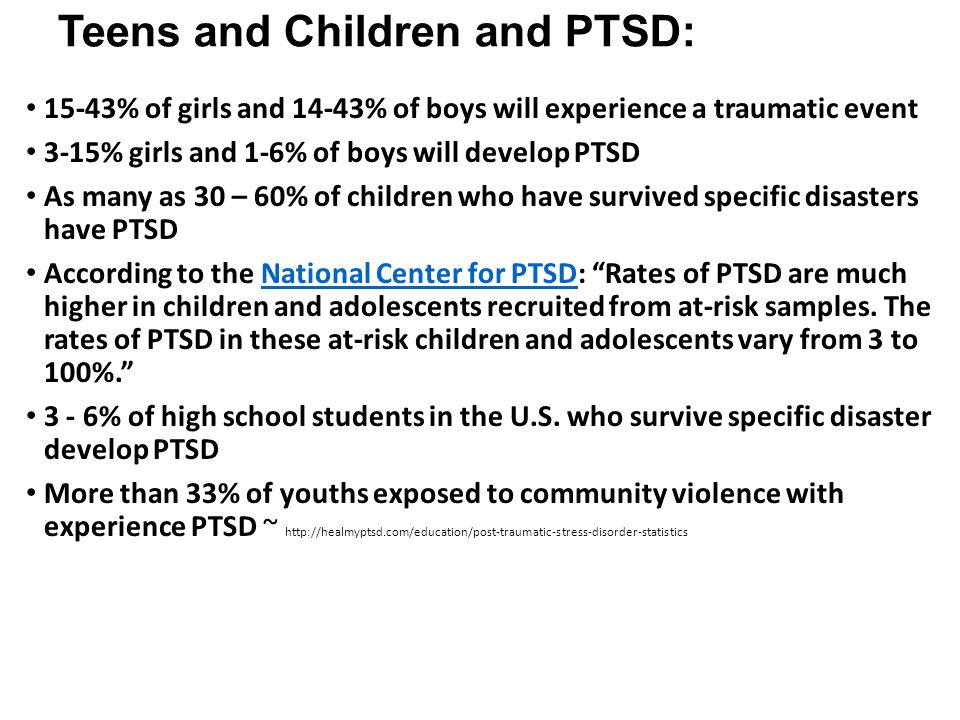 Teens and Children and PTSD: 15-43% of girls and 14-43% of boys will experience a traumatic event 3-15% girls and 1-6% of boys will develop PTSD As ma