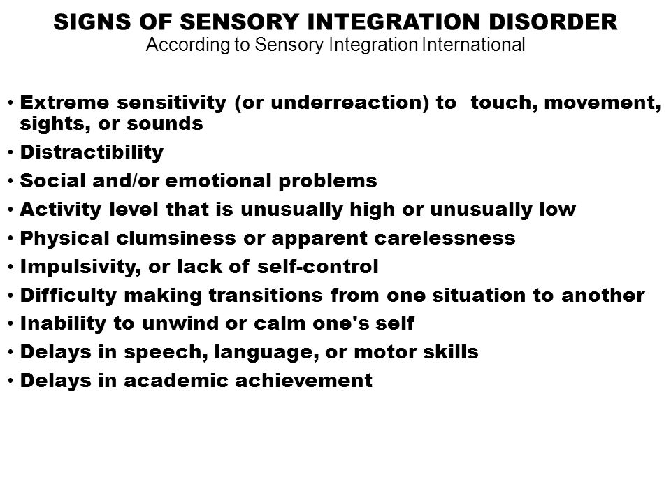 SIGNS OF SENSORY INTEGRATION DISORDER According to Sensory Integration International Extreme sensitivity (or underreaction) to touch, movement, sights