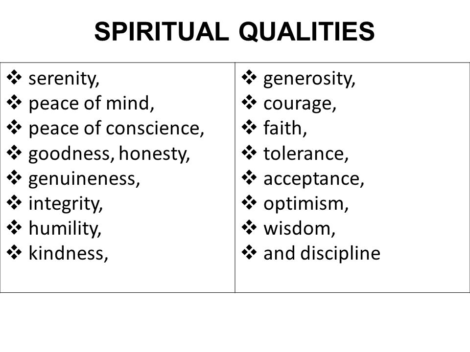 SPIRITUAL QUALITIES  serenity,  peace of mind,  peace of conscience,  goodness, honesty,  genuineness,  integrity,  humility,  kindness,  gen