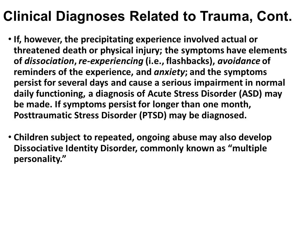 Clinical Diagnoses Related to Trauma, Cont. If, however, the precipitating experience involved actual or threatened death or physical injury; the symp