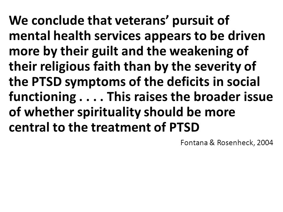 We conclude that veterans' pursuit of mental health services appears to be driven more by their guilt and the weakening of their religious faith than