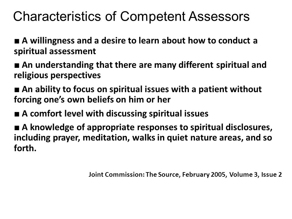 Characteristics of Competent Assessors ■ A willingness and a desire to learn about how to conduct a spiritual assessment ■ An understanding that there