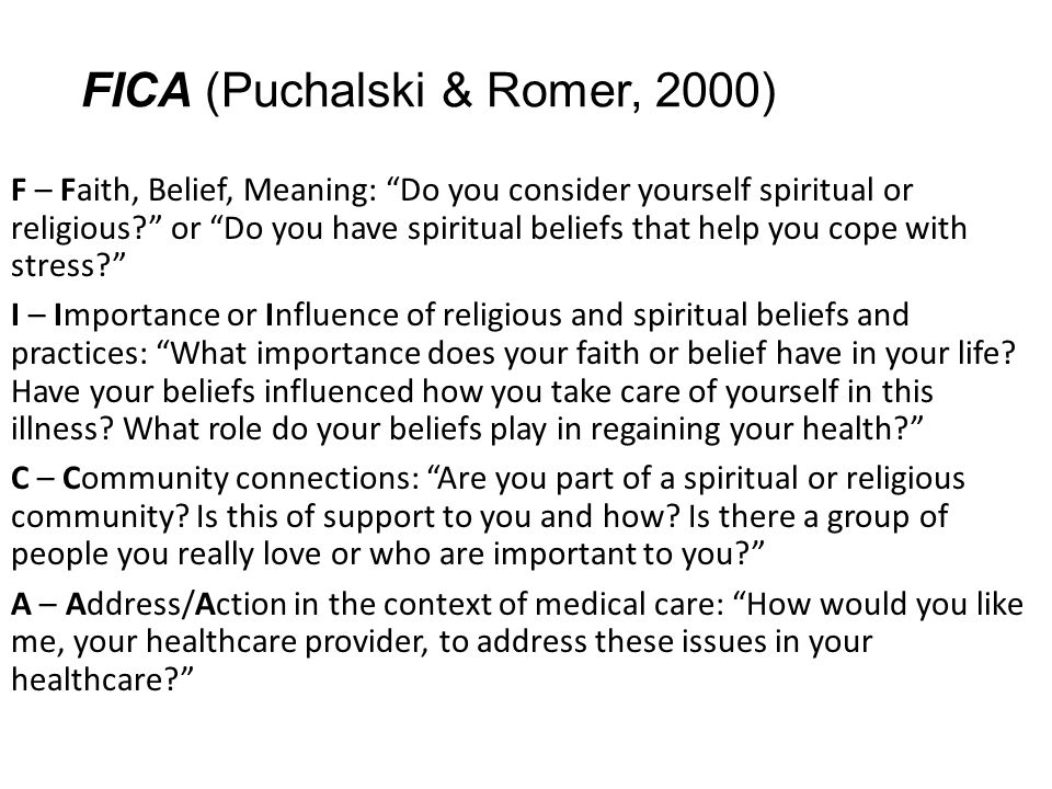"""FICA (Puchalski & Romer, 2000) F – Faith, Belief, Meaning: """"Do you consider yourself spiritual or religious?"""" or """"Do you have spiritual beliefs that h"""
