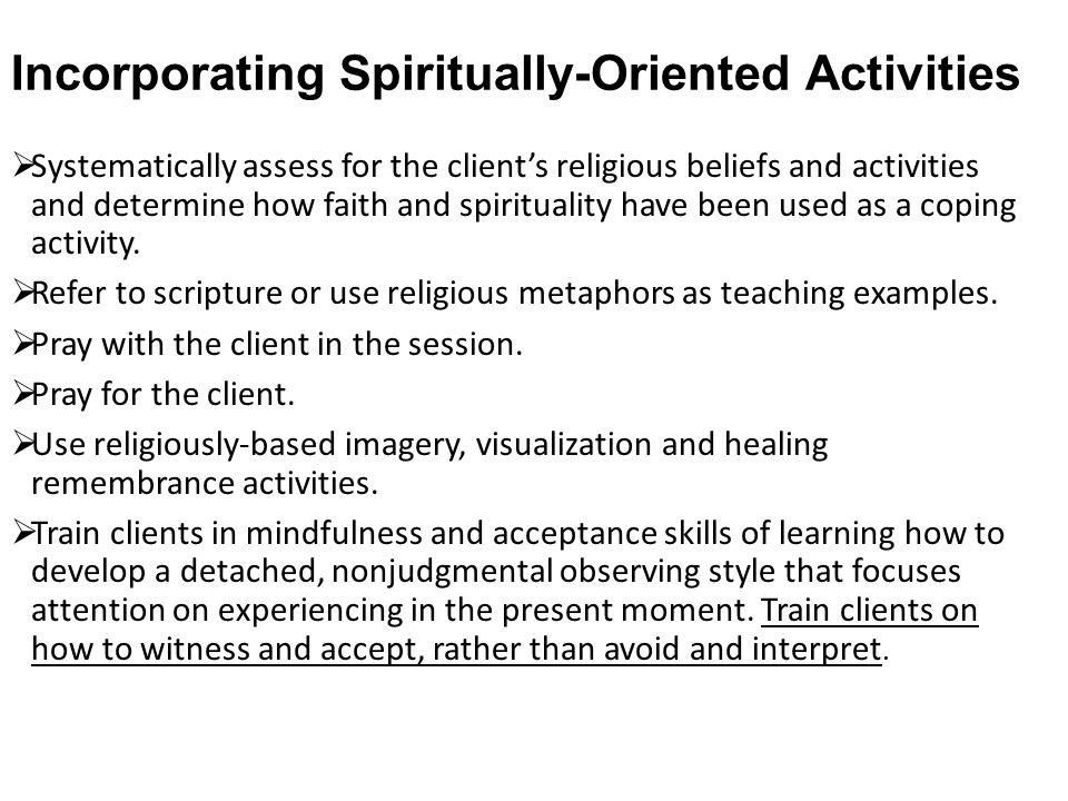 Incorporating Spiritually-Oriented Activities  Systematically assess for the client's religious beliefs and activities and determine how faith and sp
