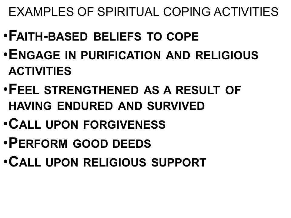 EXAMPLES OF SPIRITUAL COPING ACTIVITIES F AITH - BASED BELIEFS TO COPE E NGAGE IN PURIFICATION AND RELIGIOUS ACTIVITIES F EEL STRENGTHENED AS A RESULT