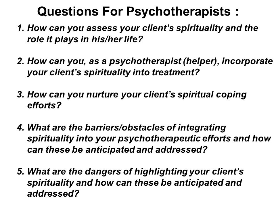 Questions For Psychotherapists : 1.How can you assess your client's spirituality and the role it plays in his/her life? 2.How can you, as a psychother