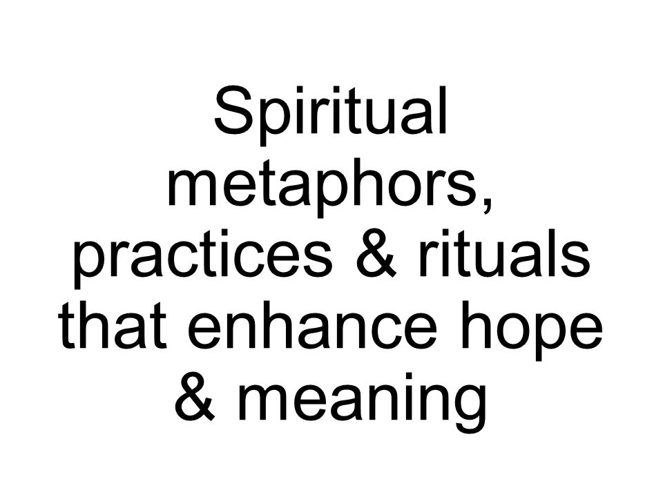 Spiritual metaphors, practices & rituals that enhance hope & meaning