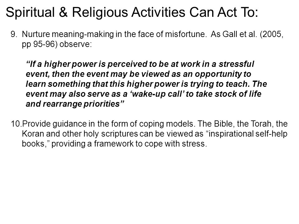 """Spiritual & Religious Activities Can Act To: 9.Nurture meaning-making in the face of misfortune. As Gall et al. (2005, pp 95-96) observe: """"If a higher"""