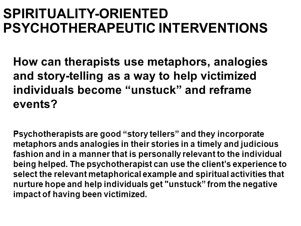 SPIRITUALITY-ORIENTED PSYCHOTHERAPEUTIC INTERVENTIONS How can therapists use metaphors, analogies and story-telling as a way to help victimized indivi