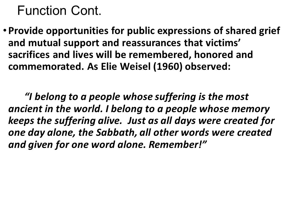 Function Cont. Provide opportunities for public expressions of shared grief and mutual support and reassurances that victims' sacrifices and lives wil