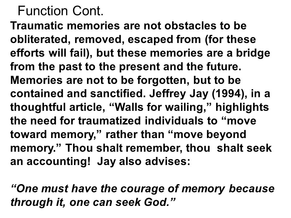 Function Cont. Traumatic memories are not obstacles to be obliterated, removed, escaped from (for these efforts will fail), but these memories are a b