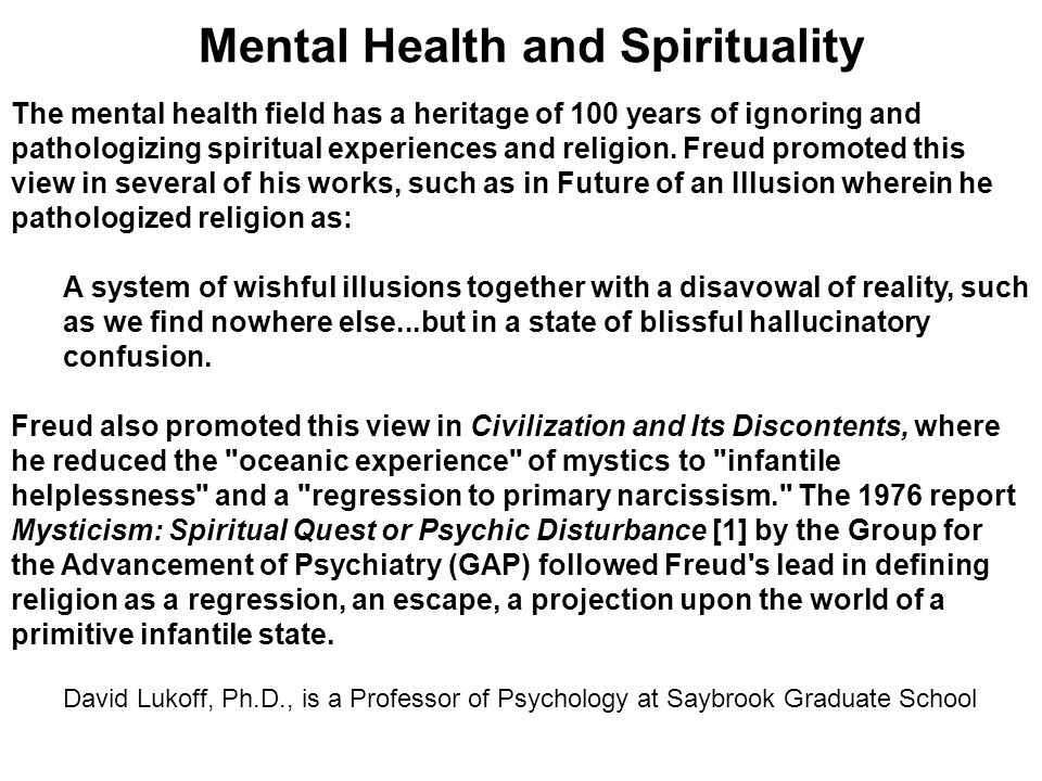 Mental Health and Spirituality The mental health field has a heritage of 100 years of ignoring and pathologizing spiritual experiences and religion. F