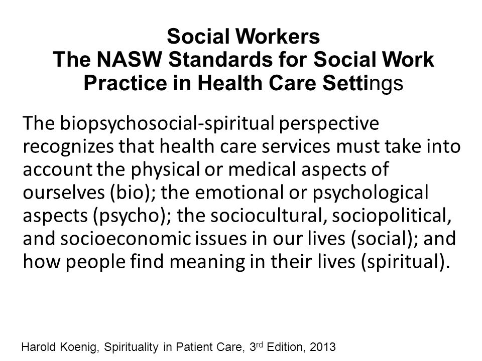 Social Workers The NASW Standards for Social Work Practice in Health Care Settings The biopsychosocial-spiritual perspective recognizes that health ca