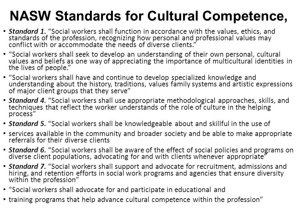 """NASW Standards for Cultural Competence, Standard 1. """"Social workers shall function in accordance with the values, ethics, and standards of the profess"""