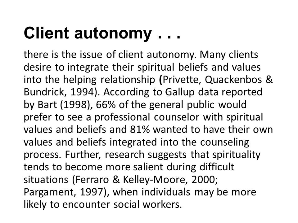 Client autonomy... there is the issue of client autonomy. Many clients desire to integrate their spiritual beliefs and values into the helping relatio