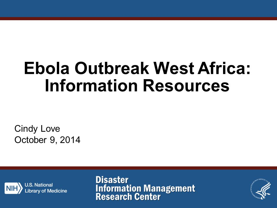 Ebola Outbreak West Africa: Information Resources Cindy Love October 9, 2014