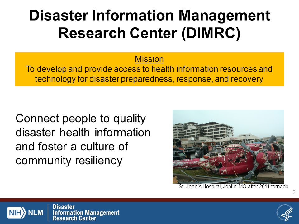 Disaster Information Management Research Center (DIMRC) Mission To develop and provide access to health information resources and technology for disaster preparedness, response, and recovery 3 Connect people to quality disaster health information and foster a culture of community resiliency St.