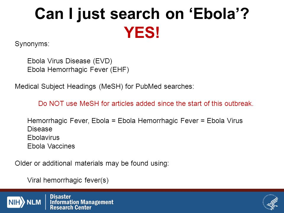 Can I just search on 'Ebola'? YES! Synonyms: Ebola Virus Disease (EVD) Ebola Hemorrhagic Fever (EHF) Medical Subject Headings (MeSH) for PubMed search