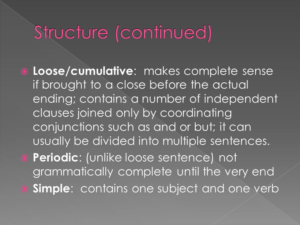  Loose/cumulative : makes complete sense if brought to a close before the actual ending; contains a number of independent clauses joined only by coordinating conjunctions such as and or but; it can usually be divided into multiple sentences.