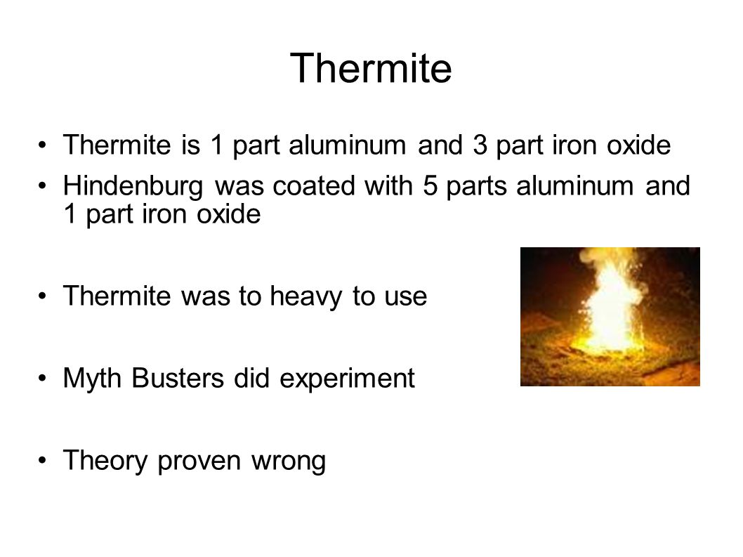 Thermite Thermite is 1 part aluminum and 3 part iron oxide Hindenburg was coated with 5 parts aluminum and 1 part iron oxide Thermite was to heavy to use Myth Busters did experiment Theory proven wrong