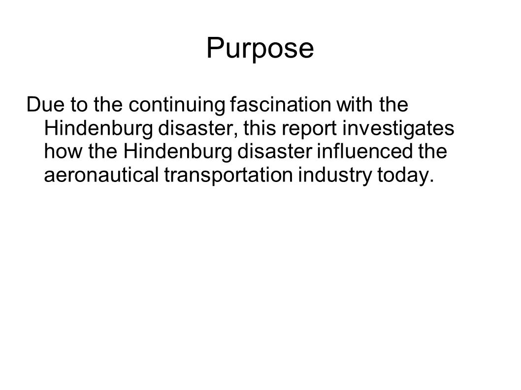Purpose Due to the continuing fascination with the Hindenburg disaster, this report investigates how the Hindenburg disaster influenced the aeronautical transportation industry today.