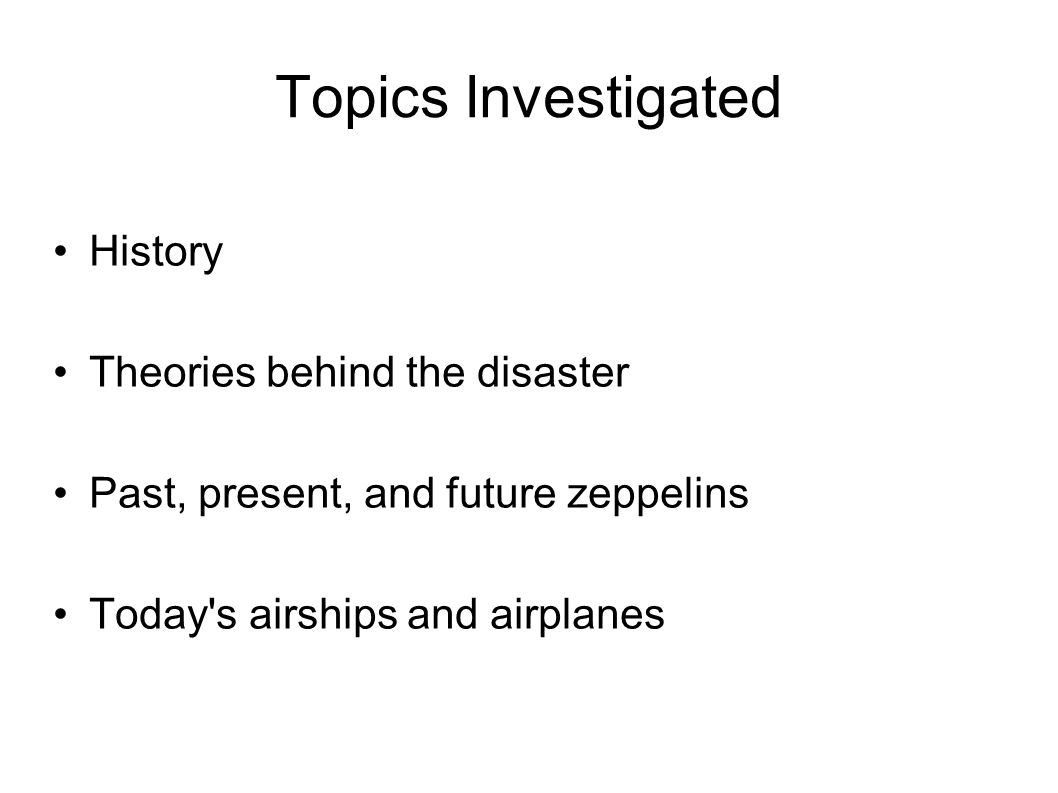Topics Investigated History Theories behind the disaster Past, present, and future zeppelins Today s airships and airplanes